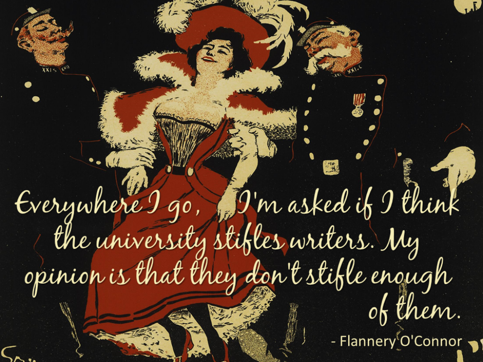 """Everywhere I go, I'm asked if I think the university stifles writers. My opinion is that they don't stifle enough of them."" --Flannery O'Connor"